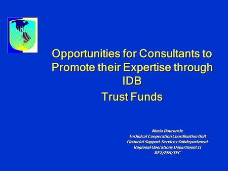 Opportunities for Consultants to Promote their Expertise through IDB Trust Funds Maria Bouroncle Technical Cooperation Coordination Unit Financial Support.