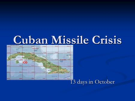 Cuban Missile Crisis 13 days in October The Cuban Missile Crisis.