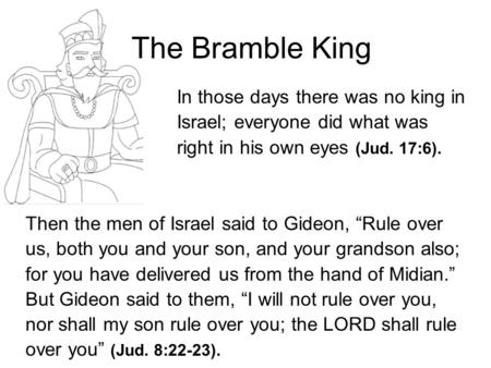 The Bramble King In those days there was no king in Israel; everyone did what was right in his own eyes (Jud. 17:6). Then the men of Israel said to Gideon,