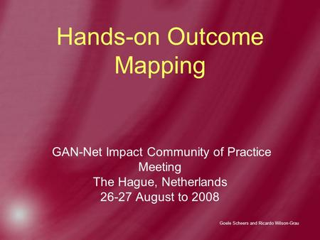 Goele Scheers and Ricardo Wilson-Grau Hands-on Outcome Mapping GAN-Net Impact Community of Practice Meeting The Hague, Netherlands 26-27 August to 2008.