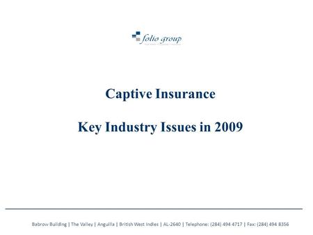Captive Insurance Key Industry Issues in 2009 Babrow Building | The Valley | Anguilla | British West Indies | AL-2640 | Telephone: (284) 494 4717 | Fax: