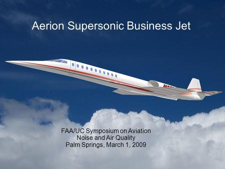 Aerion Supersonic Business Jet FAA/UC Symposium on Aviation Noise and Air Quality Palm Springs, March 1, 2009.