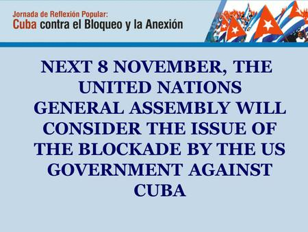 NEXT 8 NOVEMBER, THE UNITED NATIONS GENERAL ASSEMBLY WILL CONSIDER THE ISSUE OF THE BLOCKADE BY THE US GOVERNMENT AGAINST CUBA.