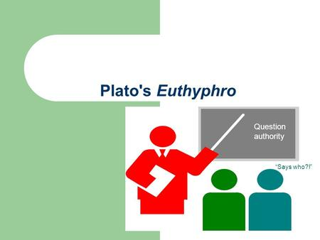 "Plato's Euthyphro Question authority ""Says who?!""."