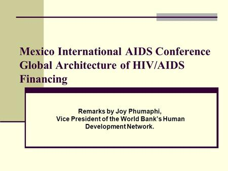 Mexico International AIDS Conference Global Architecture of HIV/AIDS Financing Remarks by Joy Phumaphi, Vice President of the World Bank's Human Development.