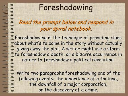 Read the prompt below and respond in your spiral notebook. Foreshadowing Read the prompt below and respond in your spiral notebook. Foreshadowing is the.