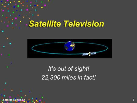 Satellite Television 1 It's out of sight! 22,300 miles in fact!