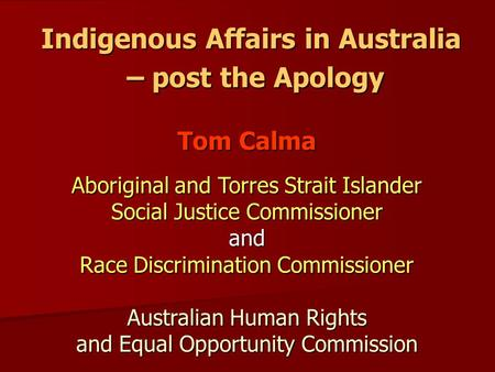 Indigenous Affairs in Australia – post the Apology Tom Calma Aboriginal and Torres Strait Islander Social Justice Commissioner and Race Discrimination.