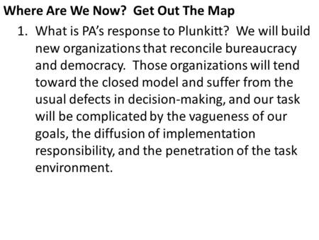 Where Are We Now? Get Out The Map 1.What is PA's response to Plunkitt? We will build new organizations that reconcile bureaucracy and democracy. Those.