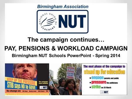 The campaign continues… PAY, PENSIONS & WORKLOAD CAMPAIGN Birmingham NUT Schools PowerPoint - Spring 2014.