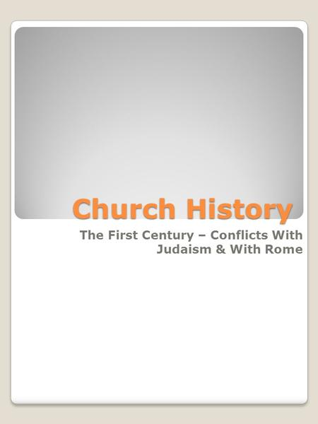 Church History The First Century – Conflicts With Judaism & With Rome.