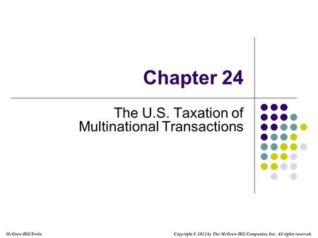 McGraw-Hill/Irwin Copyright © 2012 by The McGraw-Hill Companies, Inc. All rights reserved. Chapter 24 The U.S. Taxation of Multinational Transactions.