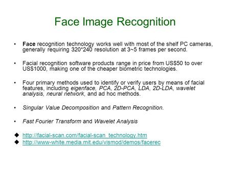 Face Image Recognition Face recognition technology works well with most of the shelf PC cameras, generally requiring 320*240 resolution at 3~5 frames per.