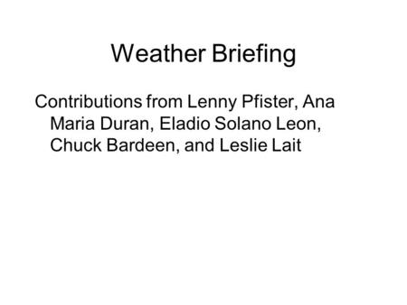 Weather Briefing Contributions from Lenny Pfister, Ana Maria Duran, Eladio Solano Leon, Chuck Bardeen, and Leslie Lait.