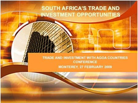 SOUTH AFRICA'S TRADE AND INVESTMENT OPPORTUNITIES TRADE AND INVESTMENT WITH AGOA COUNTRIES CONFERENCE MONTEREY, 27 FEBRUARY 2009.