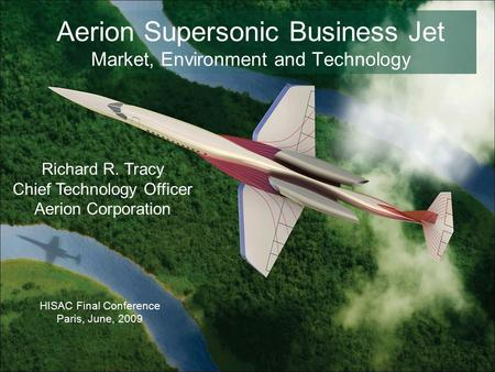 Aerion Supersonic Business Jet Market, Environment and Technology HISAC Final Conference Paris, June, 2009 Richard R. Tracy Chief Technology Officer Aerion.