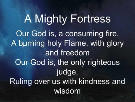 A Mighty Fortress Our God is, a consuming fire, A burning holy Flame, with glory and freedom Our God is, the only righteous judge, Ruling over us with.