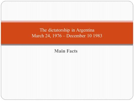Main Facts The dictatorship in Argentina March 24, 1976 – December 10 1983.