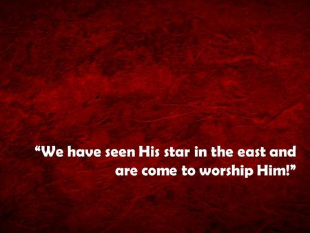 """We have seen His star in the east and are come to worship Him!"""