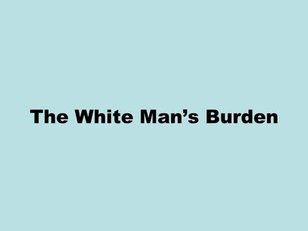 The White Man's Burden. Debate over U.S. imperialism at the turn of the twentieth century occurred not only in newspapers and political speeches, but.