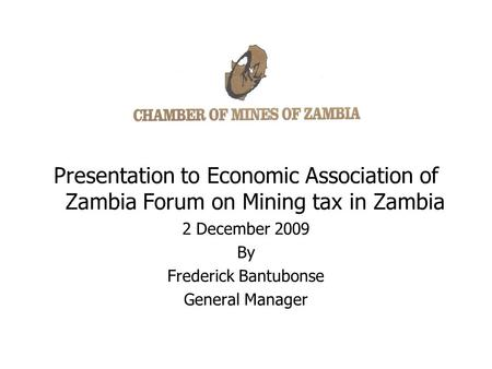 Presentation to Economic Association of Zambia Forum on Mining tax in Zambia 2 December 2009 By Frederick Bantubonse General Manager.