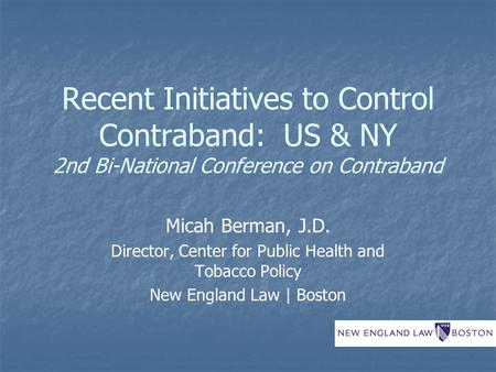 Recent Initiatives to Control Contraband: US & NY 2nd Bi-National Conference on Contraband Micah Berman, J.D. Director, Center for Public Health and Tobacco.