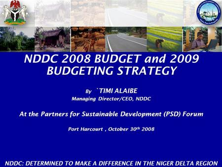 NDDC 2008 BUDGET and 2009 BUDGETING STRATEGY By `TIMI ALAIBE Managing Director/CEO, NDDC At the Partners for Sustainable Development (PSD) Forum Port Harcourt,