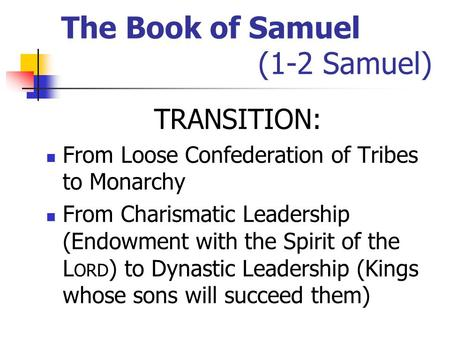 The Book of Samuel (1-2 Samuel) TRANSITION: From Loose Confederation of Tribes to Monarchy From Charismatic Leadership (Endowment with the Spirit of the.