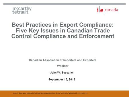 John W. Boscariol, International Trade and Investment Law Group, McCarthy Tétrault LLP / mccarthy.ca Best Practices in Export Compliance: Five Key Issues.
