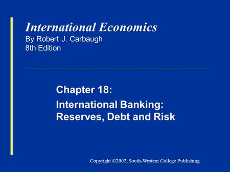 Copyright ©2002, South-Western College Publishing International Economics By Robert J. Carbaugh 8th Edition Chapter 18: International Banking: Reserves,
