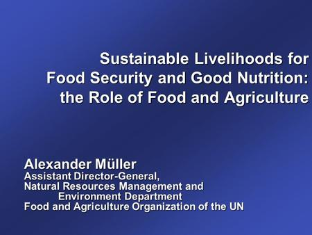 Sustainable Livelihoods for Food Security and Good Nutrition: the Role of Food and Agriculture Alexander Müller Assistant Director-General, Natural Resources.