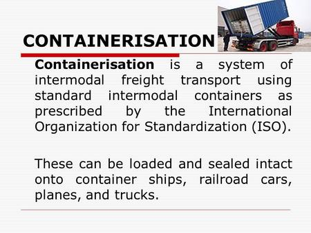 CONTAINERISATION Containerisation is a system of intermodal freight transport using standard intermodal containers as prescribed by the International Organization.
