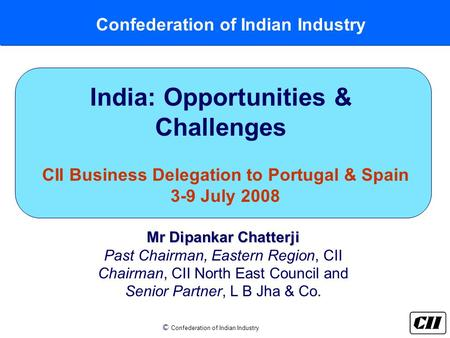 © Confederation of Indian Industry Confederation of Indian Industry India: Opportunities & Challenges CII Business Delegation to Portugal & Spain 3-9 July.