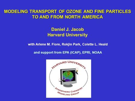 MODELING TRANSPORT OF OZONE AND FINE PARTICLES TO AND FROM NORTH AMERICA Daniel J. Jacob Harvard University with Arlene M. Fiore, Rokjin Park, Colette.