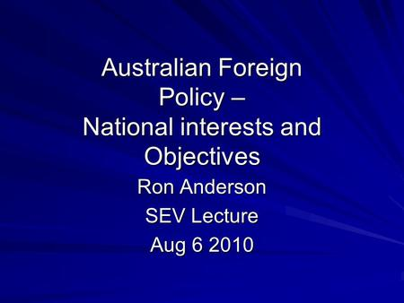 Australian Foreign Policy – National interests and Objectives Ron Anderson SEV Lecture Aug 6 2010.