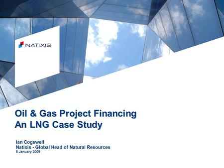 © Natixis 2006 Oil & Gas Project Financing An LNG Case Study Ian Cogswell Natixis - Global Head of Natural Resources 5 January 2009.