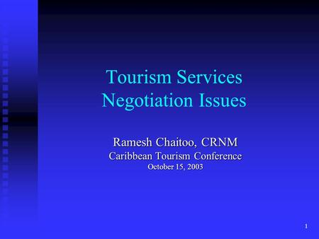 1 Tourism Services Negotiation Issues Ramesh Chaitoo, CRNM Caribbean Tourism Conference October 15, 2003.
