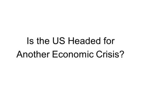 Is the US Headed for Another Economic Crisis?. Specific Topics 1) Is the Banking Sector Stable? 2) Are State and Local Governments Solvent? 3) How Serious.