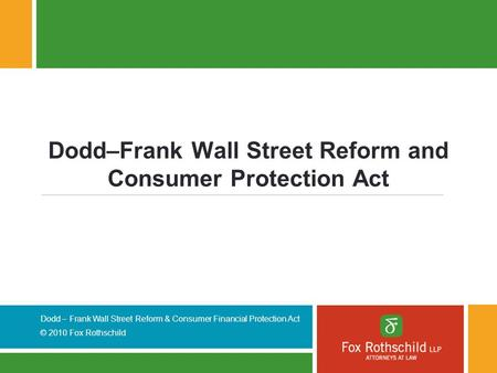 Dodd – Frank Wall Street Reform & Consumer Financial Protection Act © 2010 Fox Rothschild Dodd–Frank Wall Street Reform and Consumer Protection Act.