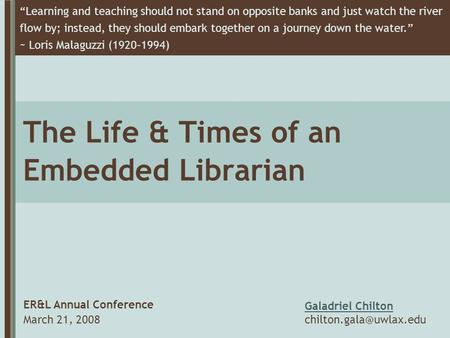 "The Life & Times of an Embedded Librarian ER&L Annual Conference March 21, 2008 ""Learning and teaching should not stand on opposite banks and just watch."