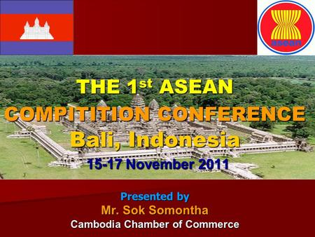 THE 1 st ASEAN COMPITITION CONFERENCE Bali, Indonesia 15-17 November 2011 Presented by Mr. Sok Somontha Cambodia Chamber of Commerce.