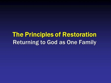 The Principles of Restoration Returning to God as One Family.