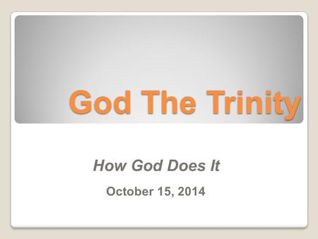 God The Trinity How God Does It October 15, 2014.