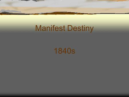 Manifest Destiny 1840s. Manifest Destiny  First coined by newspaper editor, John O'Sullivan in 1845.  What does it mean? The belief that it was a God-given.