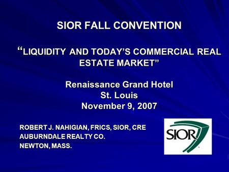 "SIOR FALL CONVENTION "" LIQUIDITY AND TODAY'S COMMERCIAL REAL ESTATE MARKET"" Renaissance Grand Hotel St. Louis November 9, 2007 ROBERT J. NAHIGIAN, FRICS,"