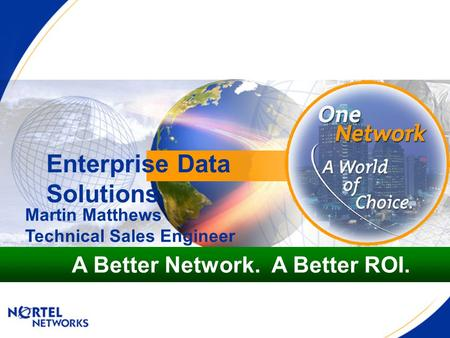 Enterprise Data Solutions A Better Network. A Better ROI. Martin Matthews Technical Sales Engineer.