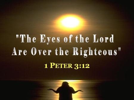 1 P ETER 3:12. T HE E YES OF THE L ORD … Introduction 1. Duties of Christians in context of suffering for righteousness Satan afflicts, discourages from.