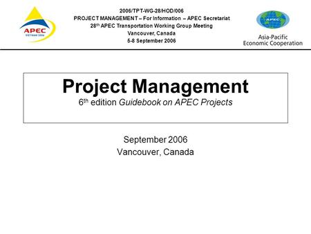 2006/TPT-WG-28/HOD/006 PROJECT MANAGEMENT – For Information – APEC Secretariat 28 th APEC Transportation Working Group Meeting Vancouver, Canada 5-8 September.