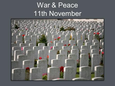 War & Peace 11th November. They shall not grow old, as we that are left grow old. Age shall not weary them, nor the years condemn. At the going down of.