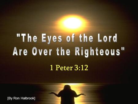 1 Peter 3:12 [By Ron Halbrook]. 2 The Eyes of the Lord… Introduction 1. Duties of Christians in context of suffering for righteousness Satan afflicts,